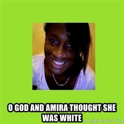 Stereotypical Black Girl -  O GOD AND AMIRA THOUGHT SHE WAS WHITE