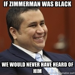 George Zimmerman troll - If Zimmerman was black We would never have heard of him