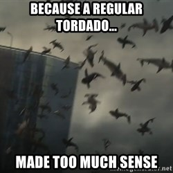 sharknado - because a regular tordado... made too much sense