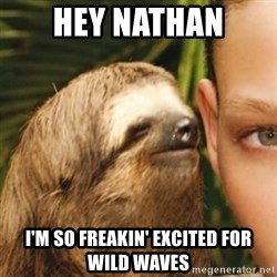 Whispering sloth - Hey Nathan I'm so freakin' excited for Wild Waves