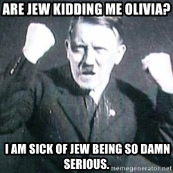 Successful Hitler - Are Jew kidding me Olivia?  I am sick of Jew being so damn serious.