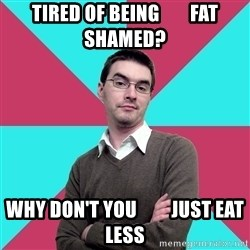 Privilege Denying Dude - tired of being        fat shamed? why don't you         just eat less