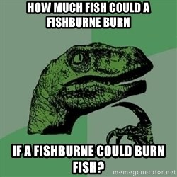 Philosoraptor - how much fish could a fishburne burn if a fishburne could burn fish?