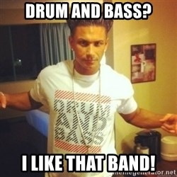 Drum And Bass Guy - drum and bass? i like that band!