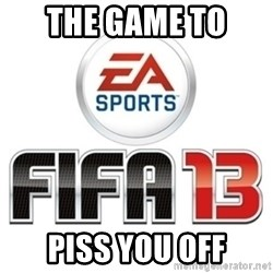 I heard fifa 13 is so real - The game to  Piss you off