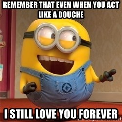 dave le minion - Remember that even when you act like a douche I still love you forever