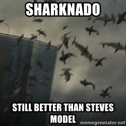sharknado - SHARKNADO STILL BETTER THAN STEVES MODEL