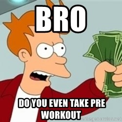 Shut up and take my money Fry blank - Bro  do you even take pre workout