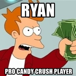 Shut up and take my money Fry blank - Ryan  pro candy crush player