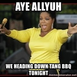 Overly-Excited Oprah!!!  - aye allyuh we heading down tang bbq tonight