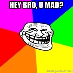 Trollface - HEY BRO, U MAD?