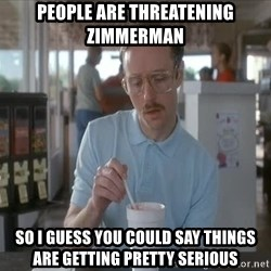 so i guess you could say things are getting pretty serious - people are threatening zimmerman so i guess you could say things are getting pretty serious