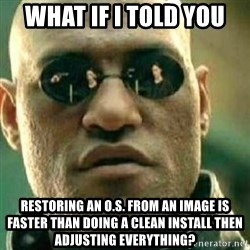 What If I Told You - what if I told you restoring an o.s. from an image is faster than doing a clean install then adjusting everything?