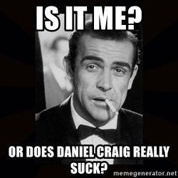 james bond - Is it me?  Or does Daniel Craig really suck?