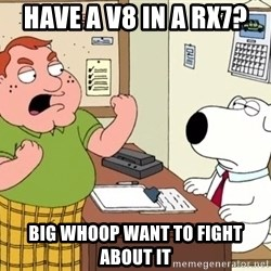 Big Whoop - have a v8 in a rx7? big whoop want to fight about it