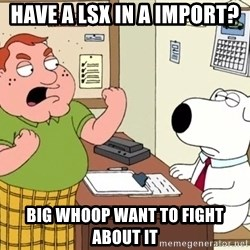 Big Whoop - have a lsx in a import? big whoop want to fight about it
