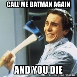Patrick Bateman With Axe - CALL ME BATMAN AGAIN AND YOU DIE