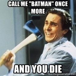 "Patrick Bateman With Axe - call me ""batman"" once more and you die"