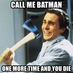 Patrick Bateman With Axe - CALL ME BATMAN ONE MORE TIME AND YOU DIE