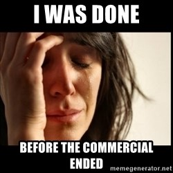 First World Problems - I was done before the commercial ended