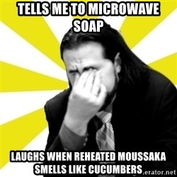IanBogost - Tells me to microwave soap  Laughs when reheated moussaka smells like cucumbers