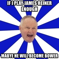 Crafty Randy - If I play James Reiner enough Mabye he will become bower