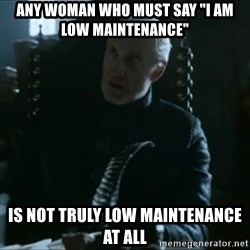 "Tywin Lannister - any woman who must say ""i am low maintenance"" is not truly low maintenance at all"