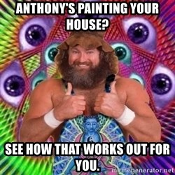 PSYLOL - Anthony's painting your house? See how that works out for you.
