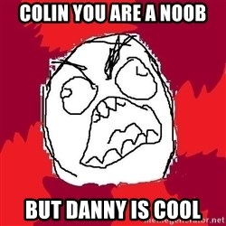 Rage FU - colin you are a noob but Danny is cool