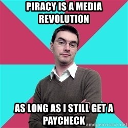 Privilege Denying Dude - piracy is a media revolution as long as i still get a paycheck