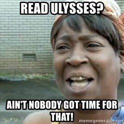 Xbox one aint nobody got time for that shit. - Read Ulysses? Ain't nobody got time for that!