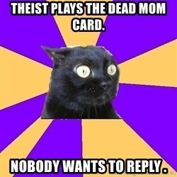 Anxiety Cat - Theist plays the dead mom card. Nobody wants to reply .