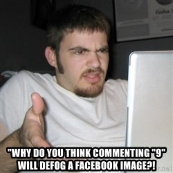 """Wtf Shz -  """"why do you think commenting """"9"""" will defog a facebook image?!"""