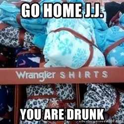 GO HOME--You're Drunk  - GO HOME J.J. YOU ARE DRUNK