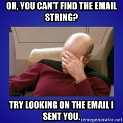 Picard facepalm  - Oh, you can't find the email string? Try looking on the email I sent you.