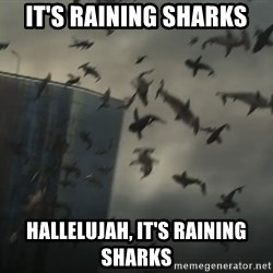 sharknado - it's raining sharks hallelujah, it's raining sharks