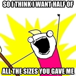X ALL THE THINGS - so i think i want half of all the sizes you gave me