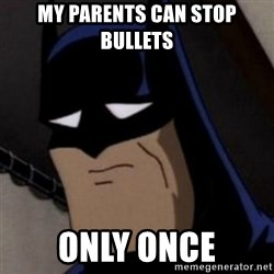 Batman is Sad - my parents can stop bullets only once