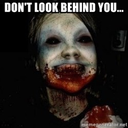 scary meme - DON'T LOOK BEHIND YOU...