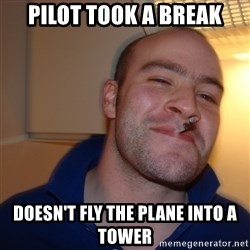 Good Guy Greg - pILOT TOOK A BREAK Doesn't fly the plane into a tower