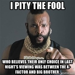 I Pity The Fool - i pity the fool who believes their only choice in last night's viewing was between the x-factor and big brother.