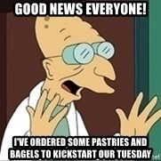 Professor Farnsworth - good news everyone! I've ordered some pastries and bagels to kickstart our Tuesday