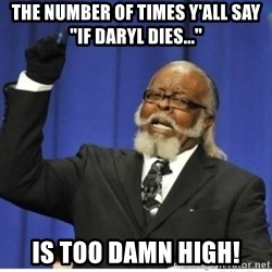 "too damn high guy - The number of times y'all say ""If Daryl dies..."" Is too damn high!"
