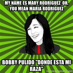 "green fan - My name es Mary Rodriguez  Oh, you mean Maria Rodriguez  BOBBY PULIDO ""DONDE ESTA MI RAZA"""