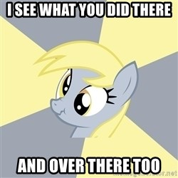 Badvice Derpy - I SEE WHAT YOU DID THERE AND OVER THERE TOO