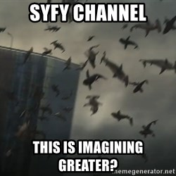 sharknado - SyFy Channel This is imagining greater?