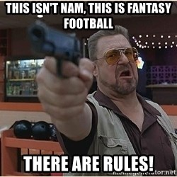 WalterGun - This isn't Nam, this is fantasy football There are rules!