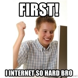 First day on internet kid - First! I internet so hard bro