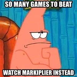 Patrick Wtf? - So many games to beat Watch Markiplier instead