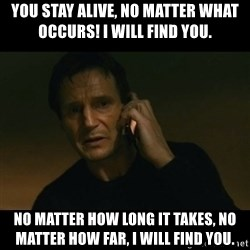 liam neeson taken - You stay alive, no matter what occurs! I will find you.  No matter how long it takes, no matter how far, I will find you.